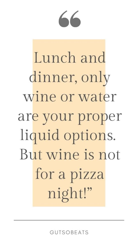 only wine and water are your proper options for lunch and dinner but wine is not for a pizza night